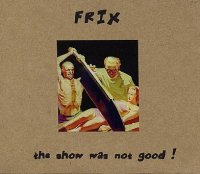 FRIX : « The Show Was Not Good » -  voir en grand cette image
