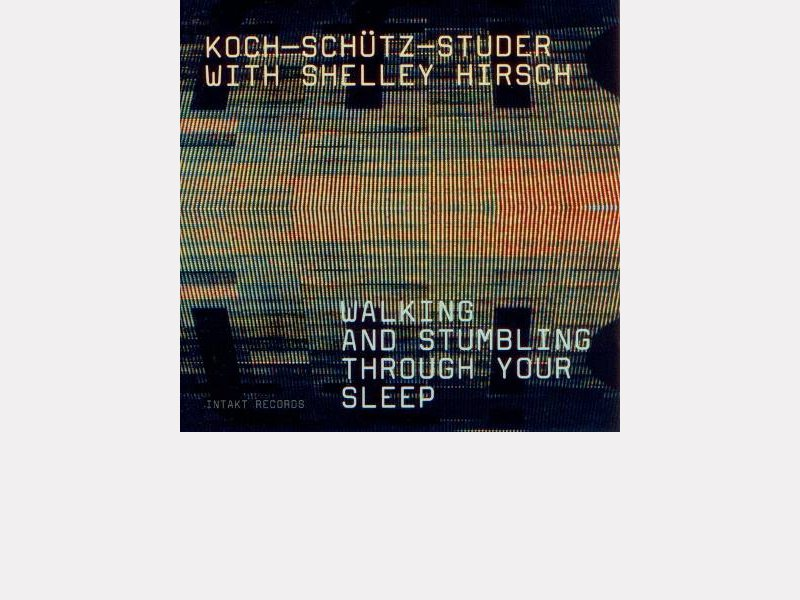 "Koch-Schütz-Studer with Shelly Hirsch : ""Walking and Stumbing Through Your Sleep"""