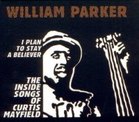 "William Parker : ""I Plain to Stay a Believer : The Inside Songs of Curtis Mayfield""  -  voir en grand cette image"